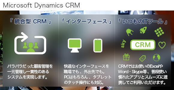 Microsoft Dynamics CRMのバナー。「 統合型 CRM 」:バラバラだった顧客管理を一元管理し一貫性のあるシステムを実現します。 「 インターフェース 」:快適なインターフェースを職場でも 、外出先でも。PCはもちろん 、タブレットのタッチ操作にも対応。「 いつものITツール 」:CRMではお使いのExcelやWord ・ Skype等 、普段使い慣れたアプリとスムーズに連携してご利用いただけます。
