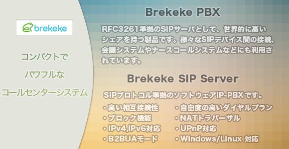 Brekekeのバナー。コンパクトで パワフルな コールセンターシステム。「Brekeke PBX」:RFC3261準拠のSIPサーバとして、世界的に高いシェアを持つ製品です。様々なSIPデバイス間の接続、会議システムやナースコールシステムなどにも利用されています。「Brekeke SIP Server」:SIPプロトコル準拠のソフトウェアIP-PBXです。 ・高い相互接続性 ・自由度の高いダイヤルプラン ・ブロック機能  ・NATトラバーサル ・IPv4,IPv6対応 ・UPnP対