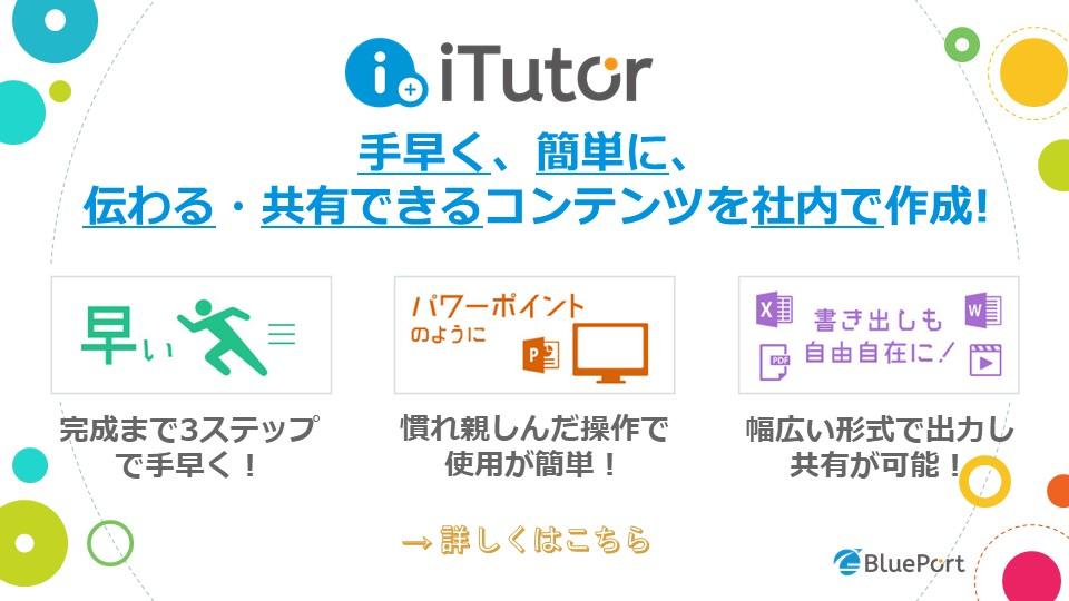 iTutor5のバナー。・マニュアルや手順書が簡単に作れる!?。・動画コンテンツもeラーンニングも低コストで作成可能!!・11種類の書き出しで、ExcelやWordにかんたんコピー。→詳しくはこちら